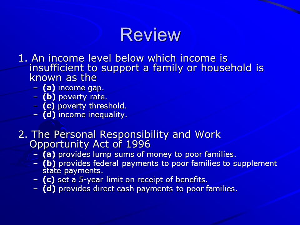 Review 1. An income level below which income is insufficient to support a family or household is known as the –(a) income gap. –(b) poverty rate. –(c)