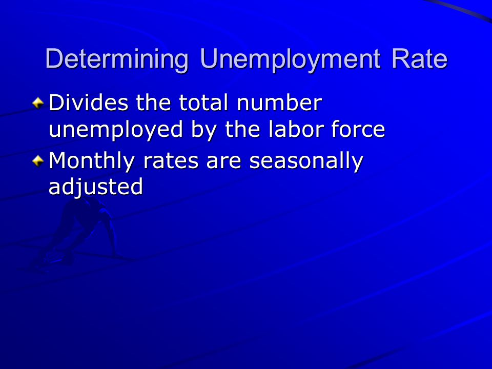 Determining Unemployment Rate Divides the total number unemployed by the labor force Monthly rates are seasonally adjusted