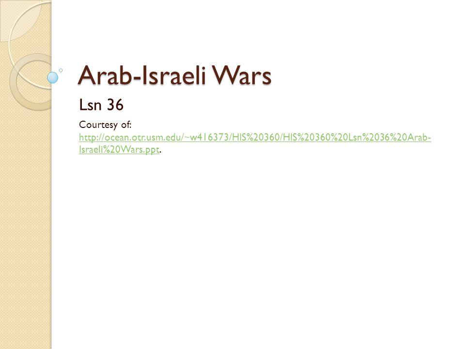 Arab-Israeli Wars Lsn 36 Courtesy of: http://ocean.otr.usm.edu/~w416373/HIS%20360/HIS%20360%20Lsn%2036%20Arab- Israeli%20Wars.ppt. http://ocean.otr.us