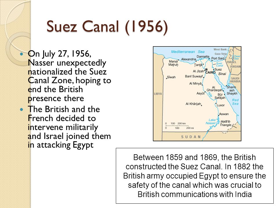 Suez Canal (1956) On July 27, 1956, Nasser unexpectedly nationalized the Suez Canal Zone, hoping to end the British presence there The British and the