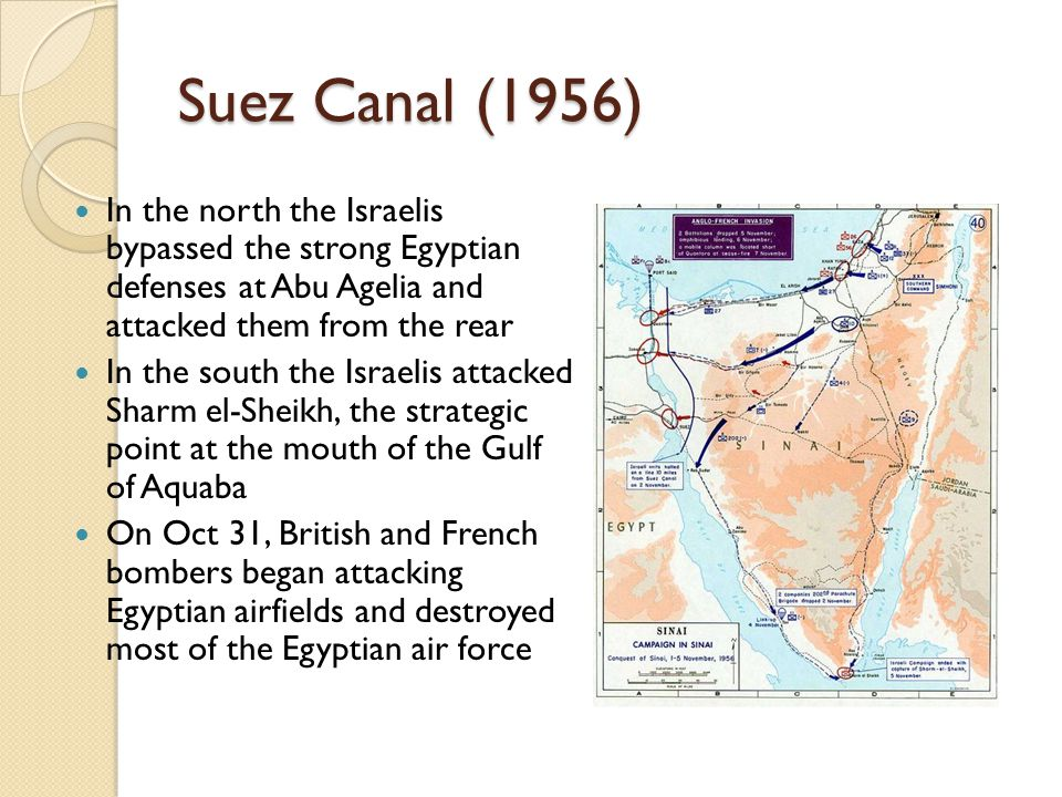 Suez Canal (1956) In the north the Israelis bypassed the strong Egyptian defenses at Abu Agelia and attacked them from the rear In the south the Israe