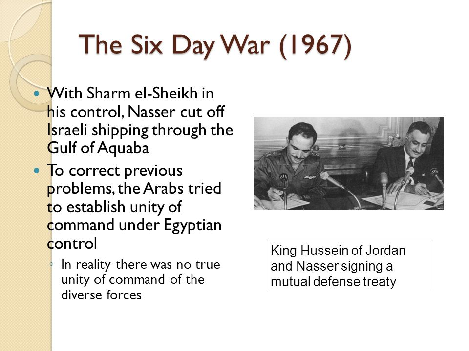 The Six Day War (1967) With Sharm el-Sheikh in his control, Nasser cut off Israeli shipping through the Gulf of Aquaba To correct previous problems, t