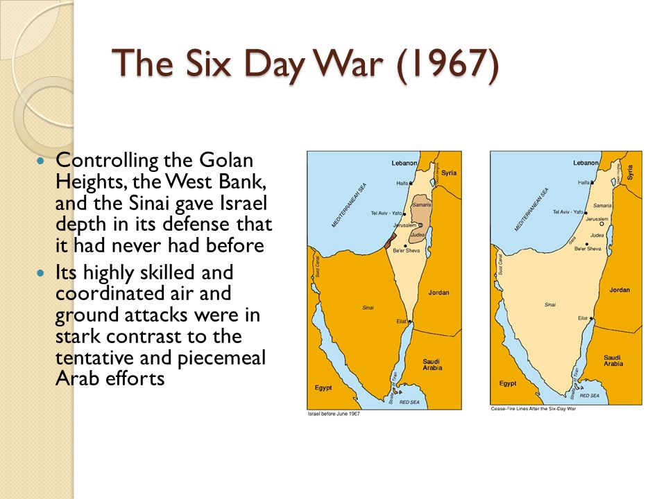 The Six Day War (1967) Controlling the Golan Heights, the West Bank, and the Sinai gave Israel depth in its defense that it had never had before Its h