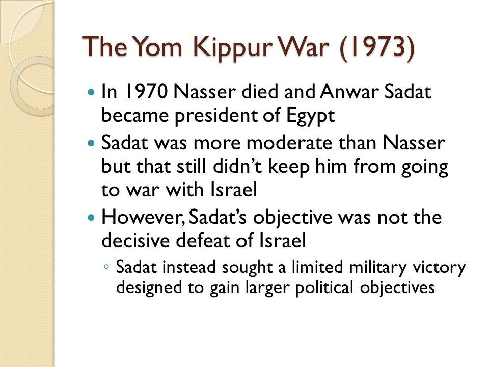 The Yom Kippur War (1973) In 1970 Nasser died and Anwar Sadat became president of Egypt Sadat was more moderate than Nasser but that still didn't keep