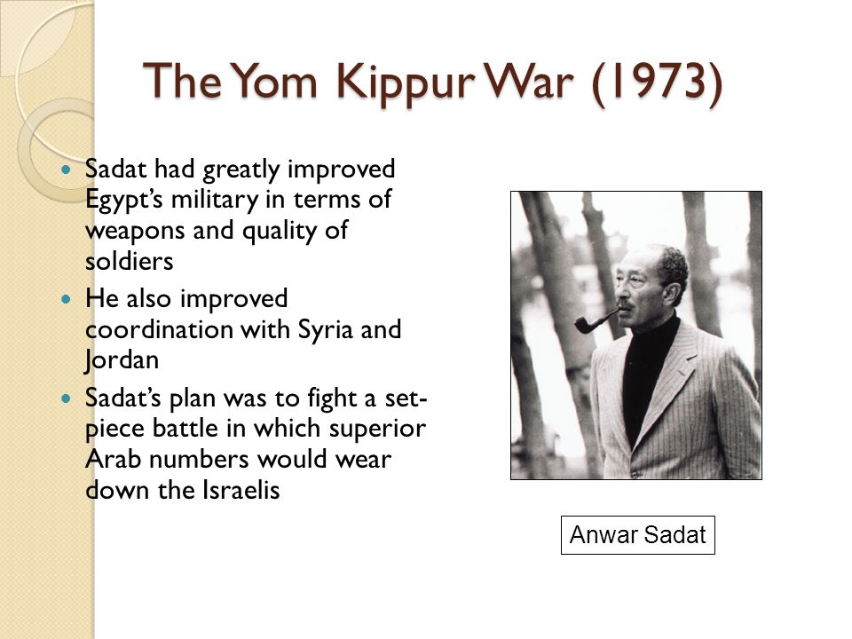 The Yom Kippur War (1973) Sadat had greatly improved Egypt's military in terms of weapons and quality of soldiers He also improved coordination with S