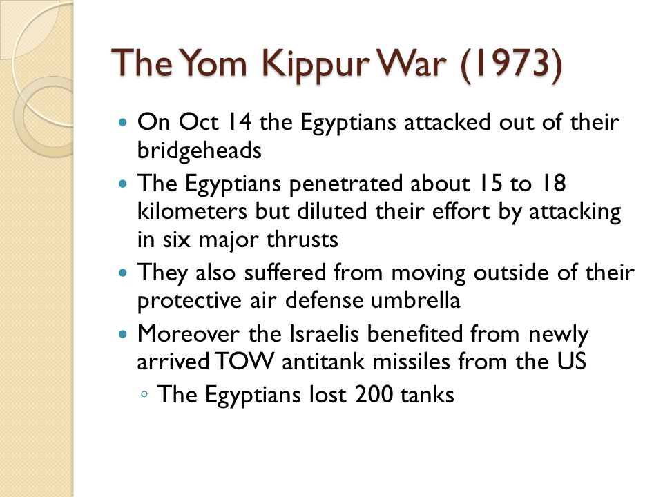 The Yom Kippur War (1973) On Oct 14 the Egyptians attacked out of their bridgeheads The Egyptians penetrated about 15 to 18 kilometers but diluted the