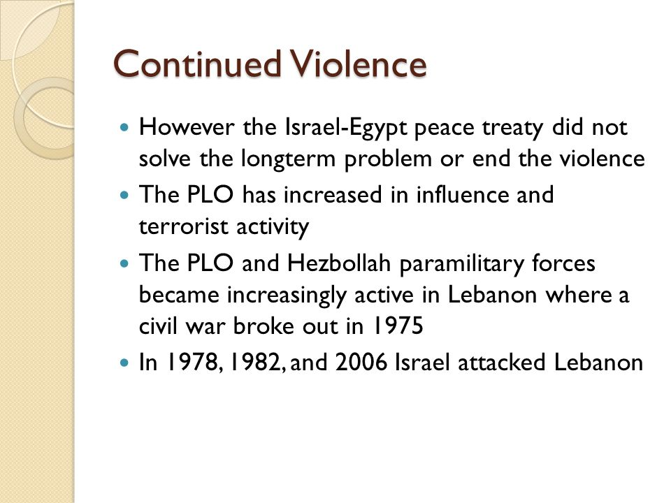 Continued Violence However the Israel-Egypt peace treaty did not solve the longterm problem or end the violence The PLO has increased in influence and