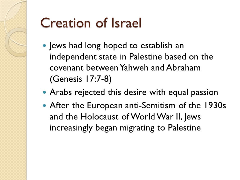 Creation of Israel Jews had long hoped to establish an independent state in Palestine based on the covenant between Yahweh and Abraham (Genesis 17:7-8