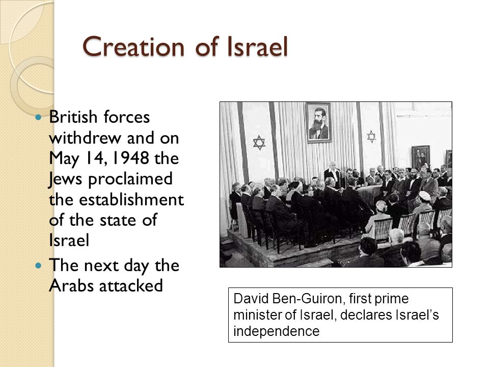 Creation of Israel British forces withdrew and on May 14, 1948 the Jews proclaimed the establishment of the state of Israel The next day the Arabs att