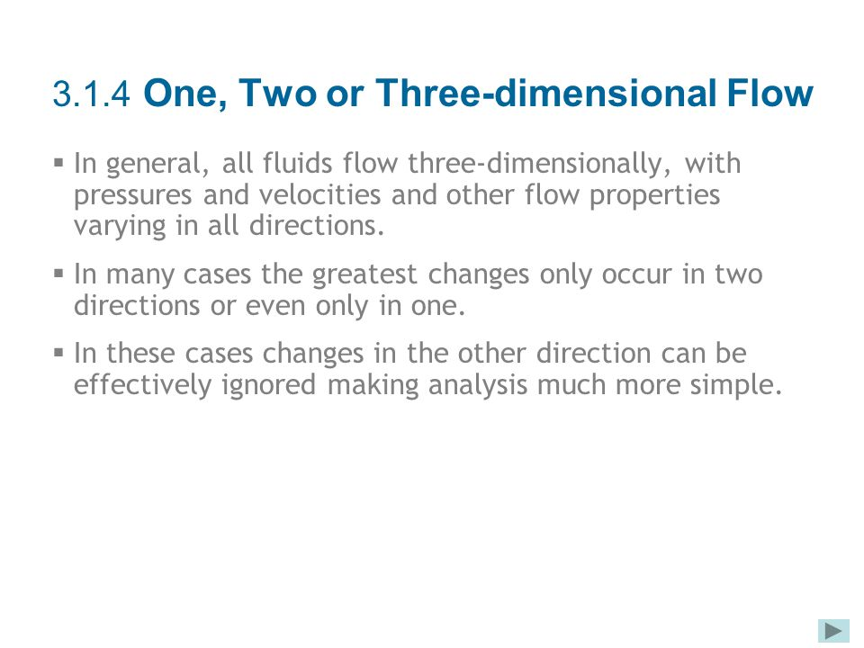 3.1.4 One, Two or Three-dimensional Flow  In general, all fluids flow three-dimensionally, with pressures and velocities and other flow properties va