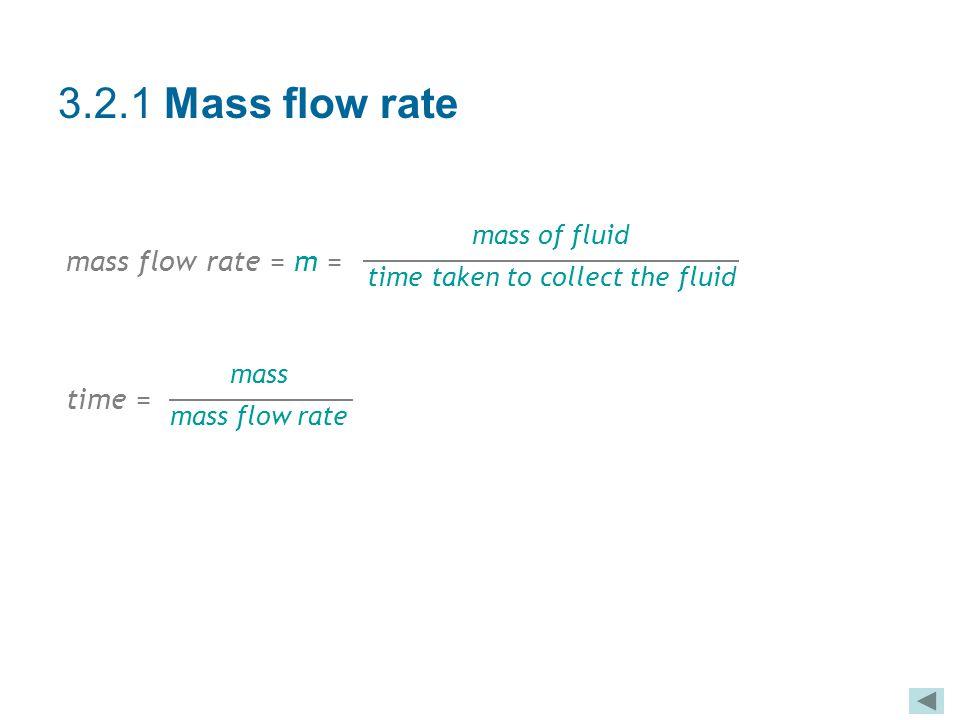 3.2.1 Mass flow rate mass flow rate = m = time = mass of fluid time taken to collect the fluid mass mass flow rate