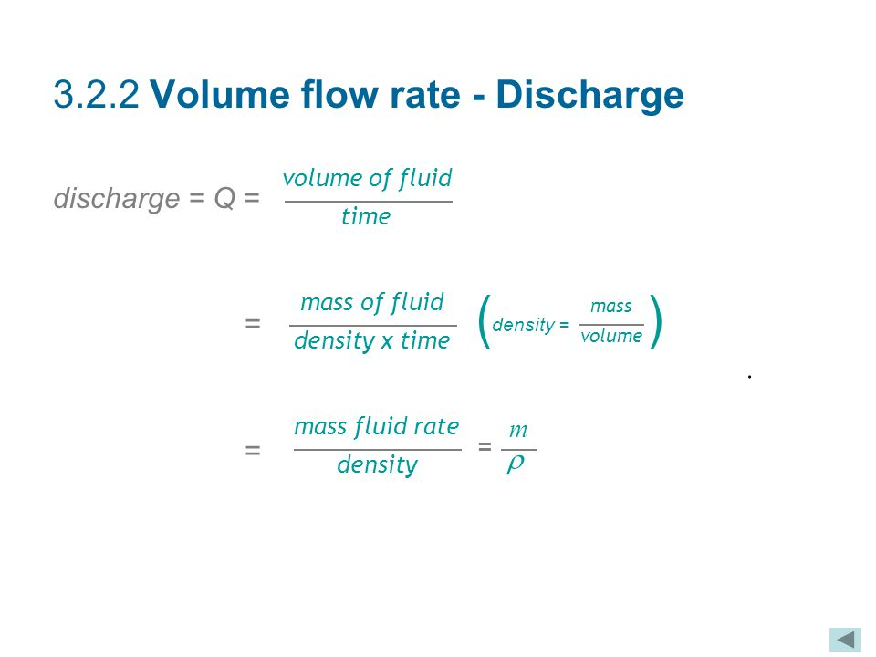 3.2.2 Volume flow rate - Discharge discharge = Q = = volume of fluid time  mass fluid rate density m  = mass of fluid density x time mass volume den