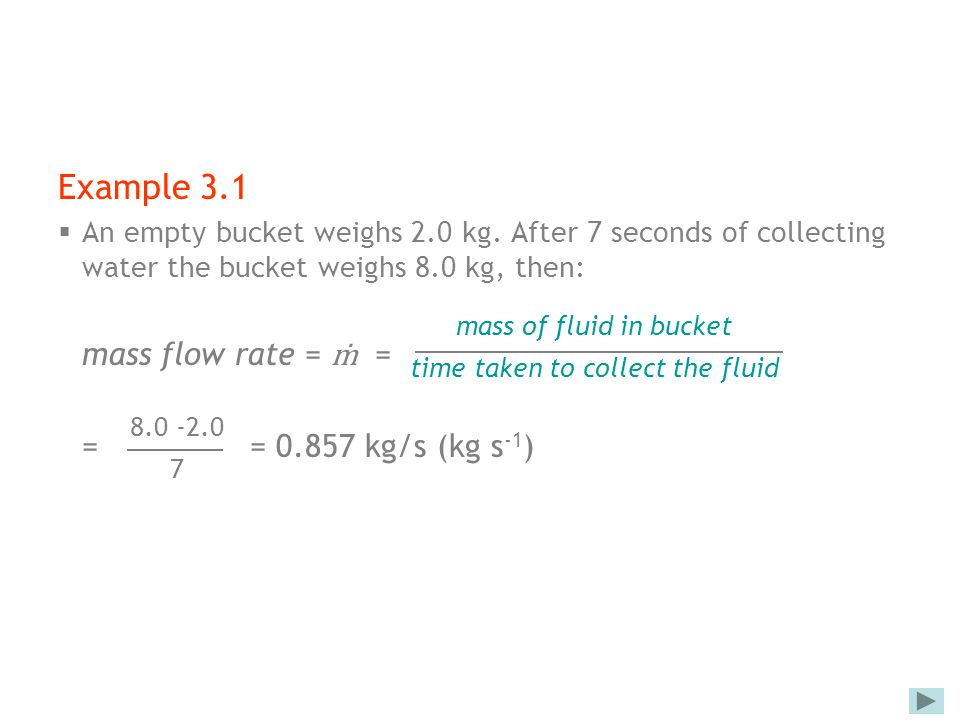 Example 3.1  An empty bucket weighs 2.0 kg. After 7 seconds of collecting water the bucket weighs 8.0 kg, then: mass flow rate = ṁ = == 0.857 kg/s (k