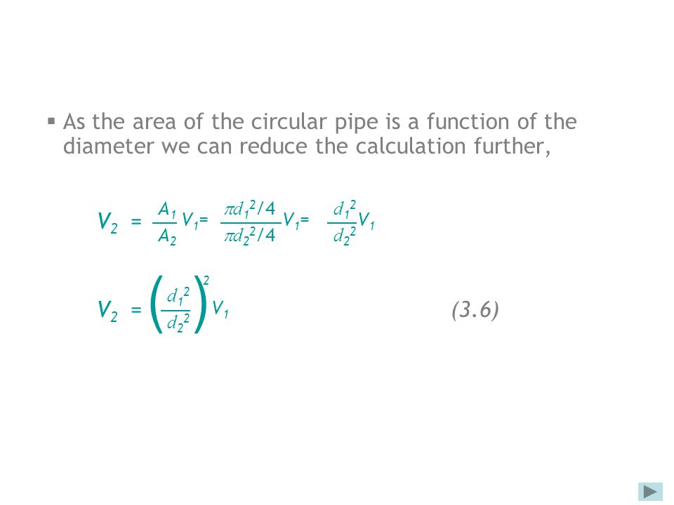  As the area of the circular pipe is a function of the diameter we can reduce the calculation further, V 2 = V 2 = (3.6) A1A2A1A2 V1=V1= d12/4d22/4