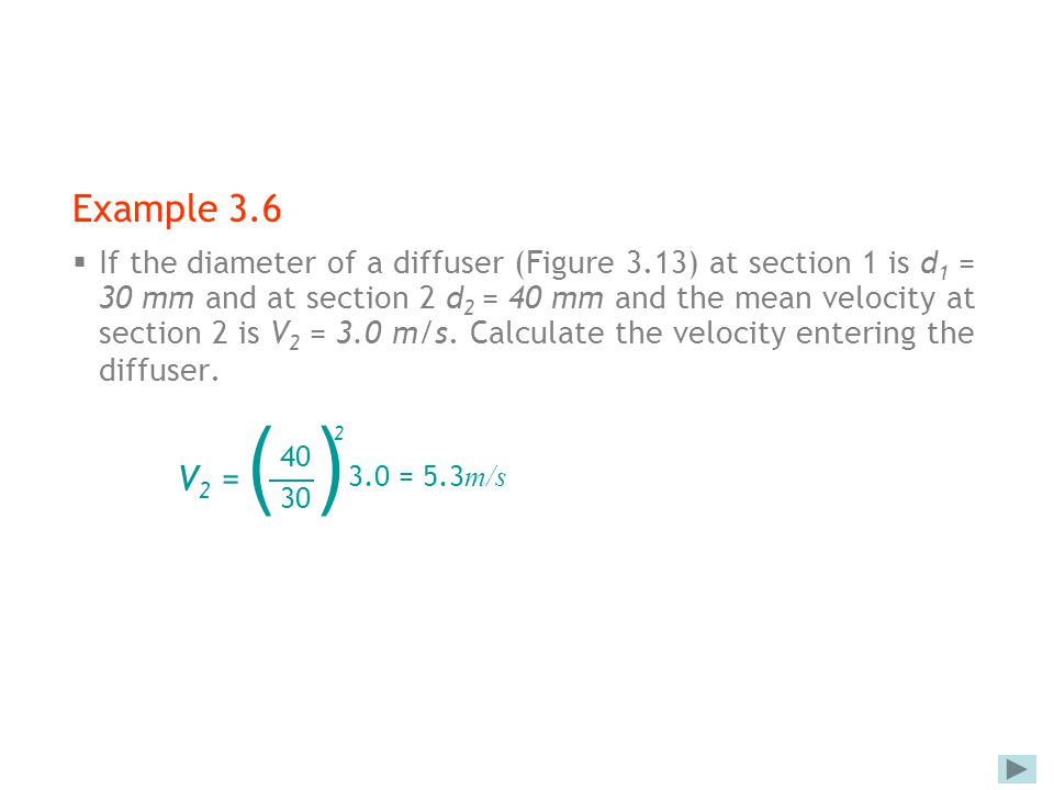 Example 3.6  If the diameter of a diffuser (Figure 3.13) at section 1 is d 1 = 30 mm and at section 2 d 2 = 40 mm and the mean velocity at section 2