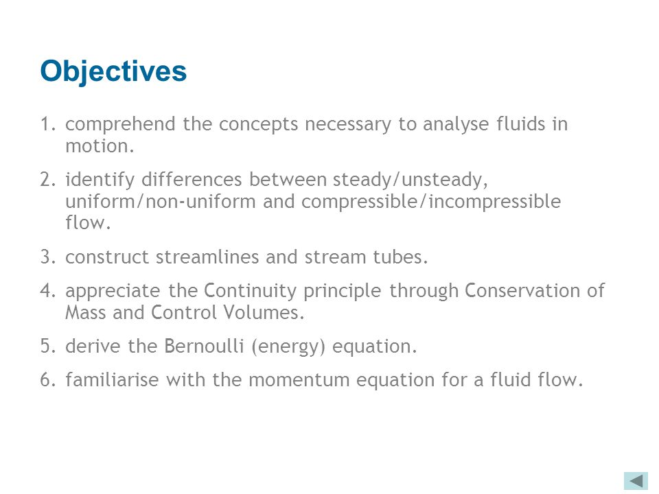 Objectives 1.comprehend the concepts necessary to analyse fluids in motion. 2.identify differences between steady/unsteady, uniform/non-uniform and co