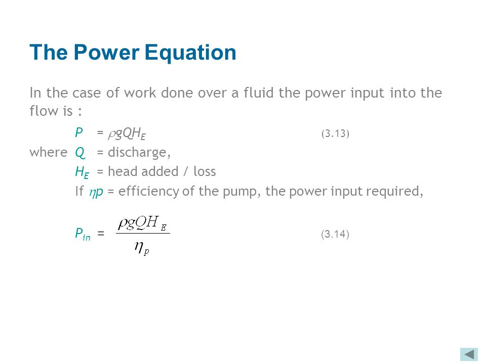 The Power Equation In the case of work done over a fluid the power input into the flow is : P =  gQH E (3.13) where Q = discharge, H E = head added /