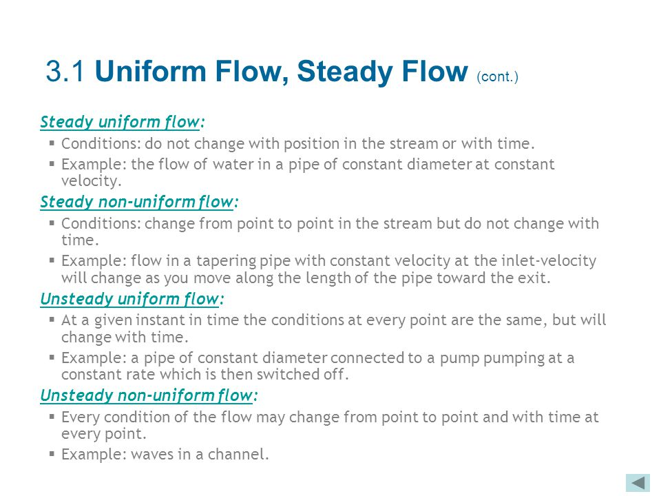 Steady uniform flow:  Conditions: do not change with position in the stream or with time.  Example: the flow of water in a pipe of constant diameter