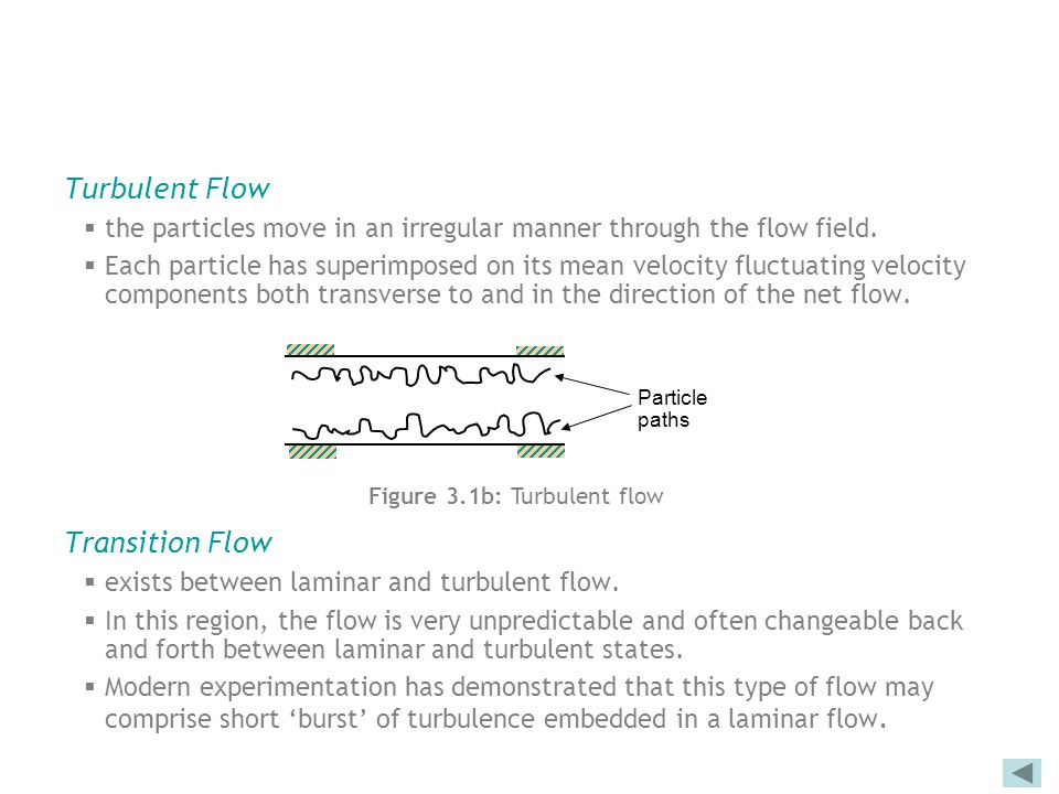Turbulent Flow  the particles move in an irregular manner through the flow field.  Each particle has superimposed on its mean velocity fluctuating v