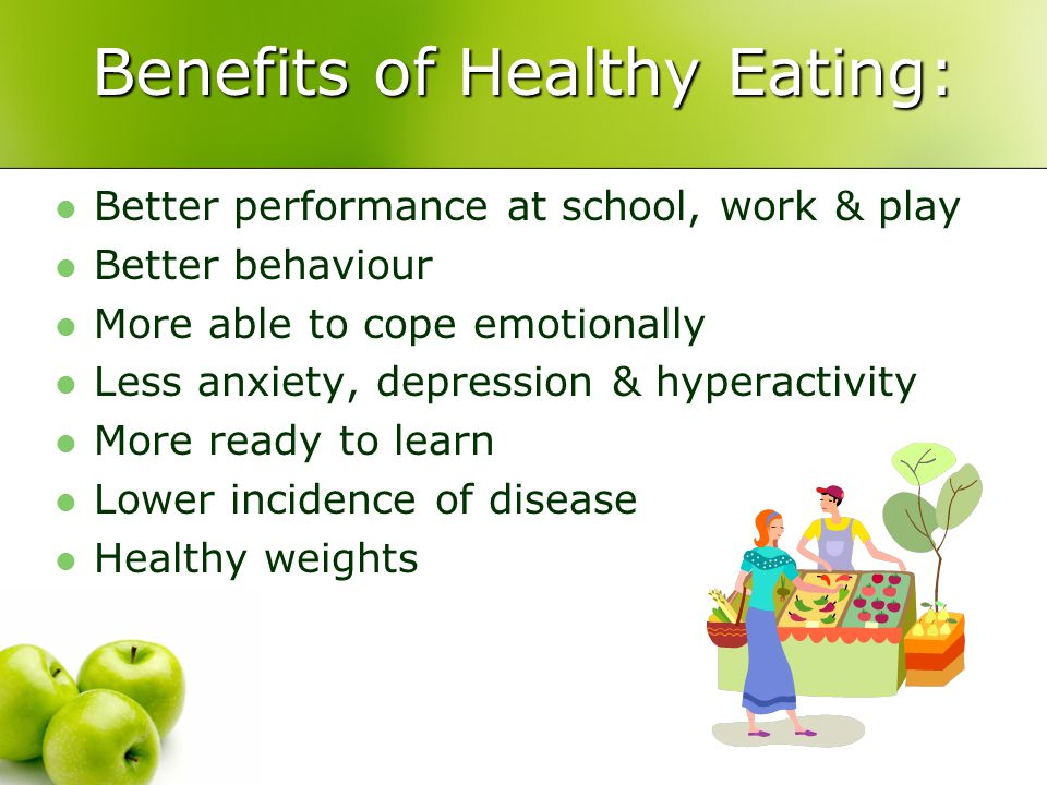 Benefits of Healthy Eating: Better performance at school, work & play Better behaviour More able to cope emotionally Less anxiety, depression & hyperactivity More ready to learn Lower incidence of disease Healthy weights