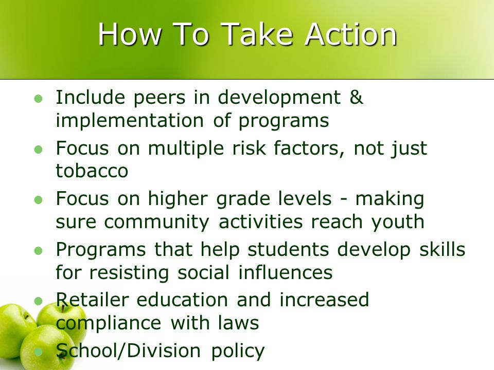 Include peers in development & implementation of programs Focus on multiple risk factors, not just tobacco Focus on higher grade levels - making sure community activities reach youth Programs that help students develop skills for resisting social influences Retailer education and increased compliance with laws School/Division policy How To Take Action