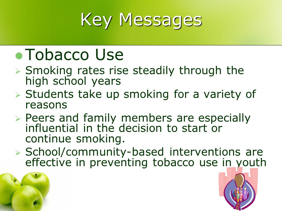 Key Messages Tobacco Use  Smoking rates rise steadily through the high school years  Students take up smoking for a variety of reasons  Peers and family members are especially influential in the decision to start or continue smoking.