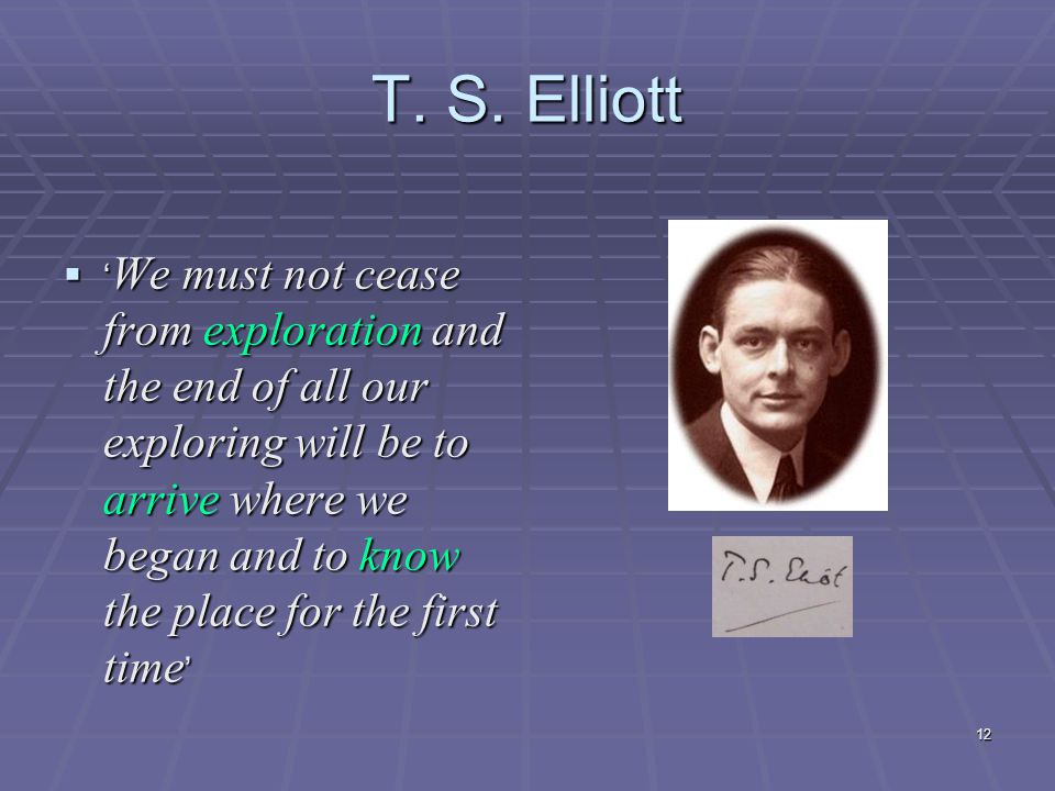 12 T. S. Elliott  ' We must not cease from exploration and the end of all our exploring will be to arrive where we began and to know the place for th
