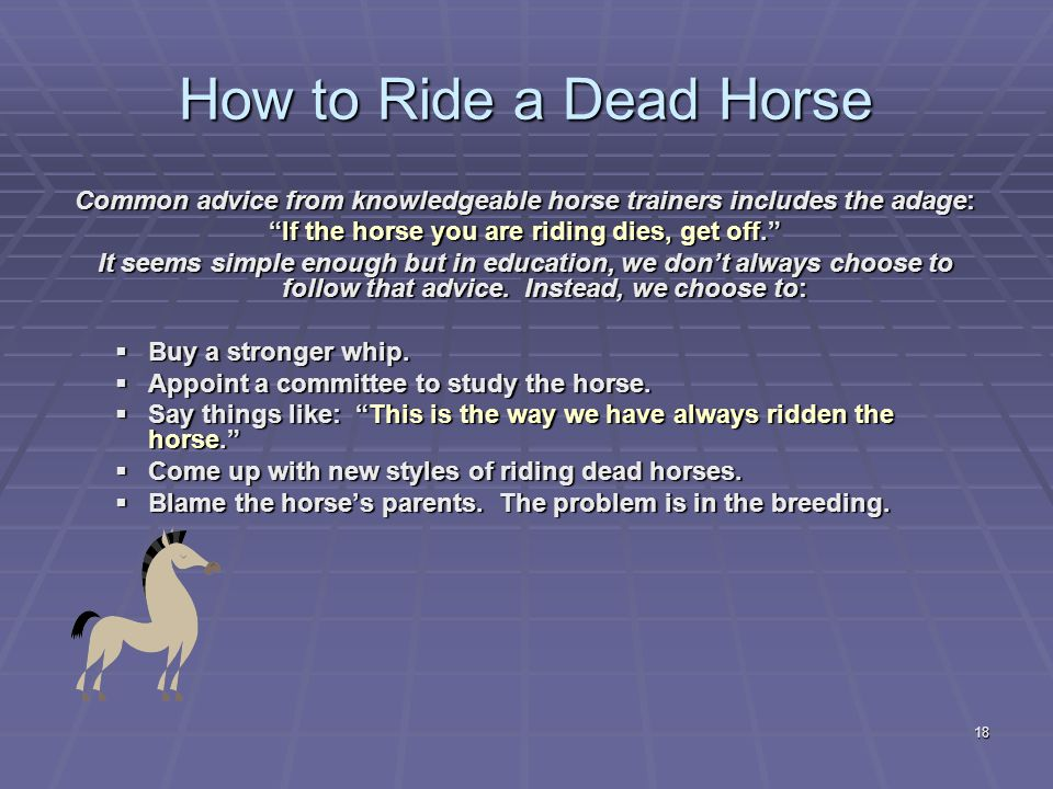 18 How to Ride a Dead Horse Common advice from knowledgeable horse trainers includes the adage: If the horse you are riding dies, get off. It seems simple enough but in education, we don't always choose to follow that advice.