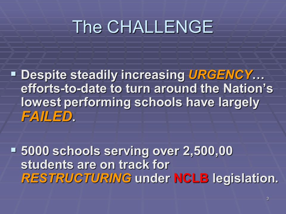 3 The CHALLENGE  Despite steadily increasing URGENCY… efforts-to-date to turn around the Nation's lowest performing schools have largely FAILED.
