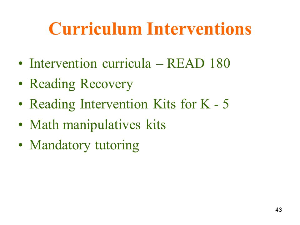 43 Curriculum Interventions Intervention curricula – READ 180 Reading Recovery Reading Intervention Kits for K - 5 Math manipulatives kits Mandatory tutoring