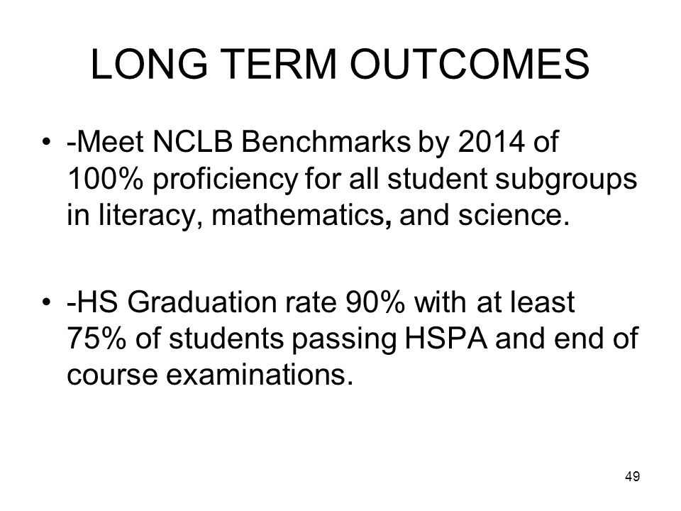 49 LONG TERM OUTCOMES -Meet NCLB Benchmarks by 2014 of 100% proficiency for all student subgroups in literacy, mathematics, and science.