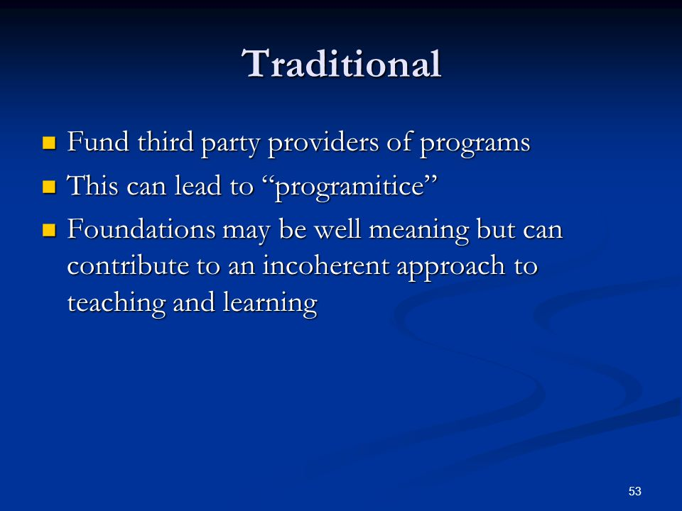 53 Traditional Fund third party providers of programs Fund third party providers of programs This can lead to programitice This can lead to programitice Foundations may be well meaning but can contribute to an incoherent approach to teaching and learning Foundations may be well meaning but can contribute to an incoherent approach to teaching and learning