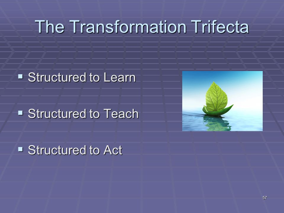 57 The Transformation Trifecta  Structured to Learn  Structured to Teach  Structured to Act