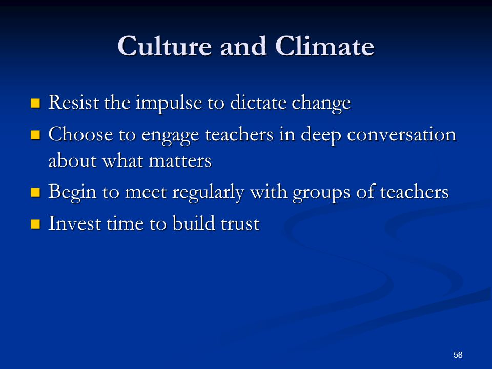 58 Culture and Climate Resist the impulse to dictate change Resist the impulse to dictate change Choose to engage teachers in deep conversation about what matters Choose to engage teachers in deep conversation about what matters Begin to meet regularly with groups of teachers Begin to meet regularly with groups of teachers Invest time to build trust Invest time to build trust