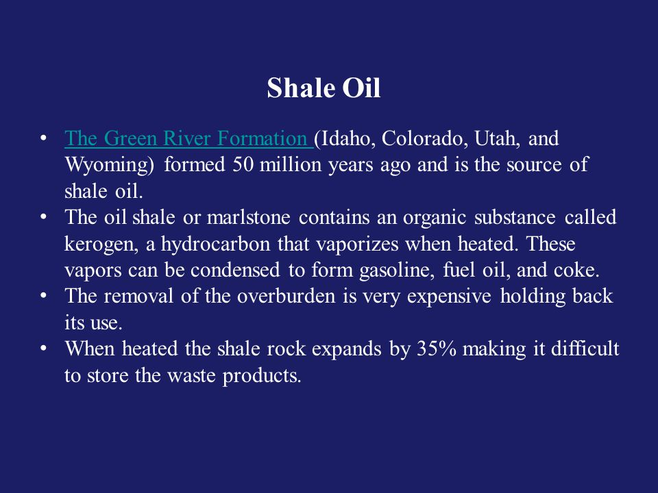 Shale Oil The Green River Formation (Idaho, Colorado, Utah, and Wyoming) formed 50 million years ago and is the source of shale oil.