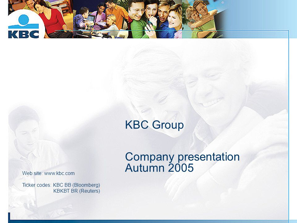 KBC Group Company presentation Autumn 2005 Web site: www.kbc.com Ticker codes: KBC BB (Bloomberg) KBKBT BR (Reuters)
