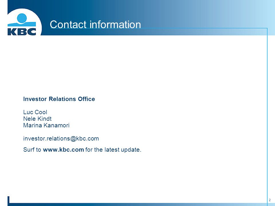 2 Contact information Investor Relations Office Luc Cool Nele Kindt Marina Kanamori investor.relations@kbc.com Surf to www.kbc.com for the latest update.