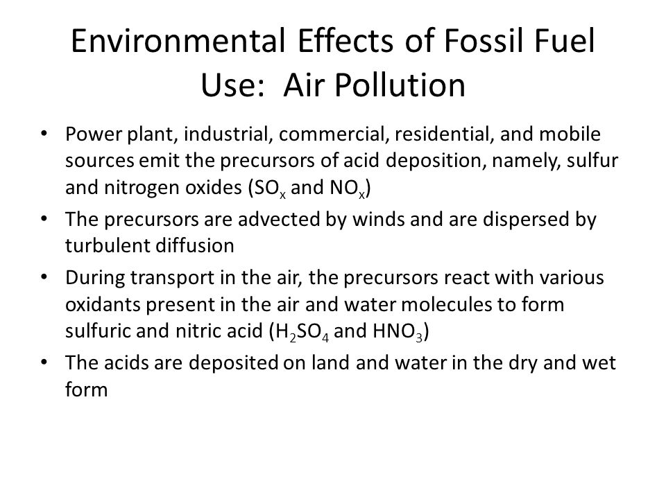 Environmental Effects of Fossil Fuel Use: Air Pollution Power plant, industrial, commercial, residential, and mobile sources emit the precursors of acid deposition, namely, sulfur and nitrogen oxides (SO x and NO x ) The precursors are advected by winds and are dispersed by turbulent diffusion During transport in the air, the precursors react with various oxidants present in the air and water molecules to form sulfuric and nitric acid (H 2 SO 4 and HNO 3 ) The acids are deposited on land and water in the dry and wet form