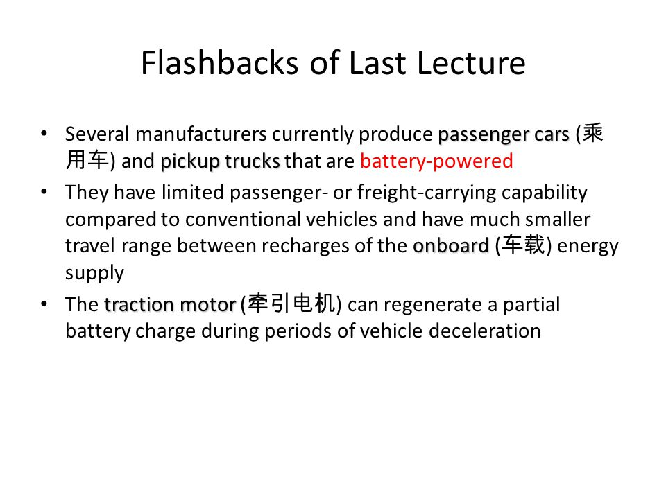 Flashbacks of Last Lecture passenger cars pickup trucks Several manufacturers currently produce passenger cars ( 乘 用车 ) and pickup trucks that are battery-powered onboard They have limited passenger- or freight-carrying capability compared to conventional vehicles and have much smaller travel range between recharges of the onboard ( 车载 ) energy supply traction motor The traction motor ( 牵引电机 ) can regenerate a partial battery charge during periods of vehicle deceleration
