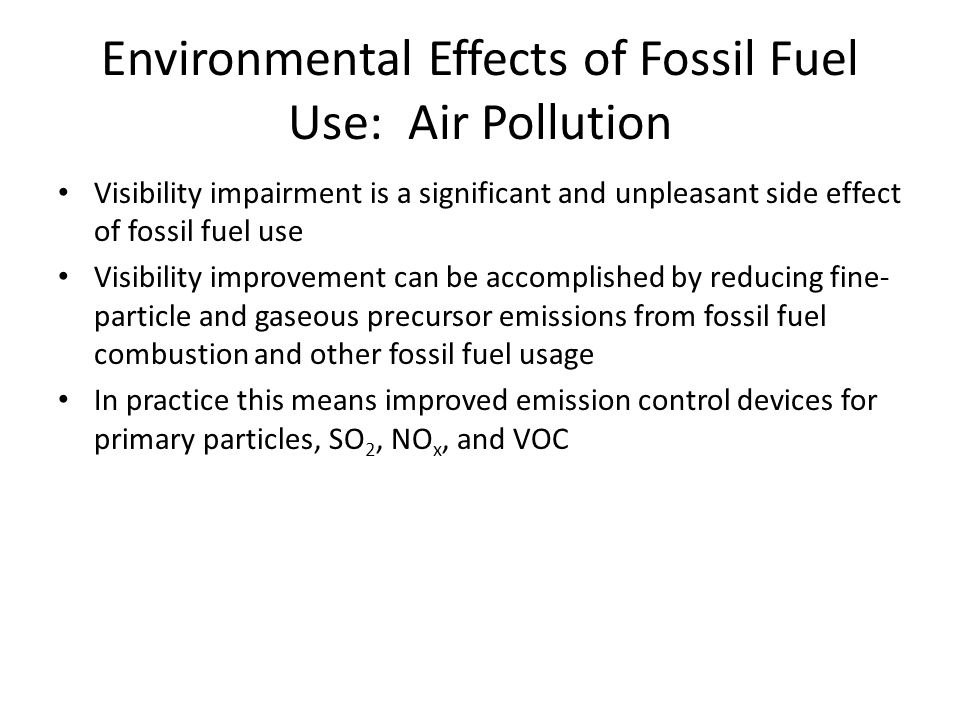 Environmental Effects of Fossil Fuel Use: Air Pollution Visibility impairment is a significant and unpleasant side effect of fossil fuel use Visibility improvement can be accomplished by reducing fine- particle and gaseous precursor emissions from fossil fuel combustion and other fossil fuel usage In practice this means improved emission control devices for primary particles, SO 2, NO x, and VOC