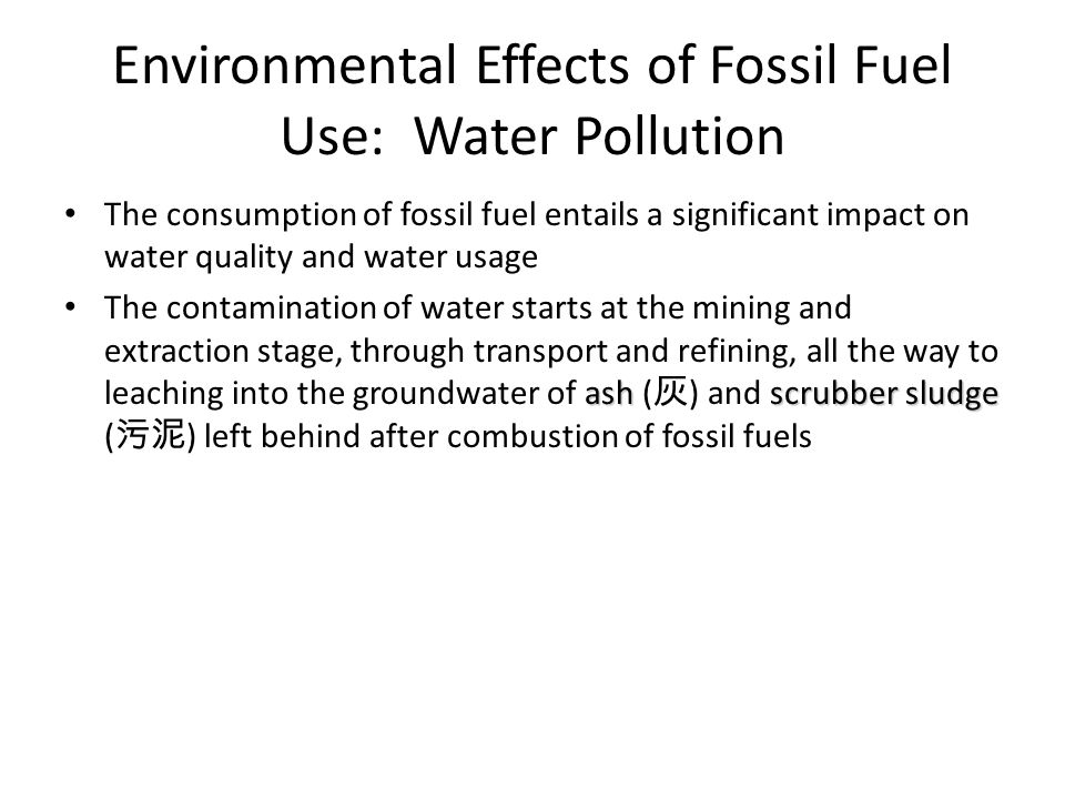 Environmental Effects of Fossil Fuel Use: Water Pollution The consumption of fossil fuel entails a significant impact on water quality and water usage ash scrubber sludge The contamination of water starts at the mining and extraction stage, through transport and refining, all the way to leaching into the groundwater of ash ( 灰 ) and scrubber sludge ( 污泥 ) left behind after combustion of fossil fuels