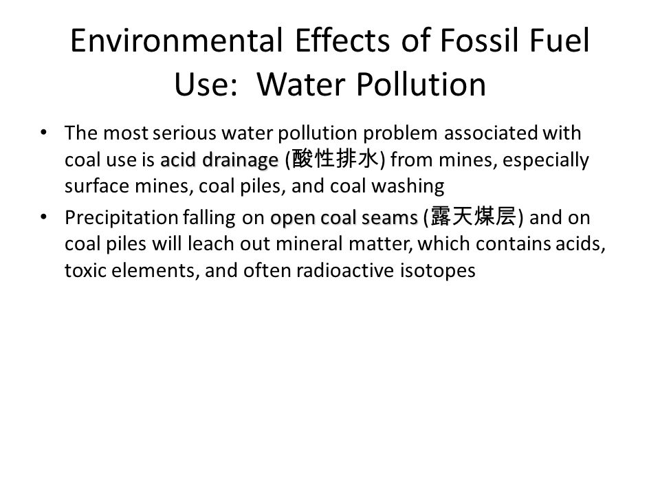 Environmental Effects of Fossil Fuel Use: Water Pollution acid drainage The most serious water pollution problem associated with coal use is acid drainage ( 酸性排水 ) from mines, especially surface mines, coal piles, and coal washing open coal seams Precipitation falling on open coal seams ( 露天煤层 ) and on coal piles will leach out mineral matter, which contains acids, toxic elements, and often radioactive isotopes
