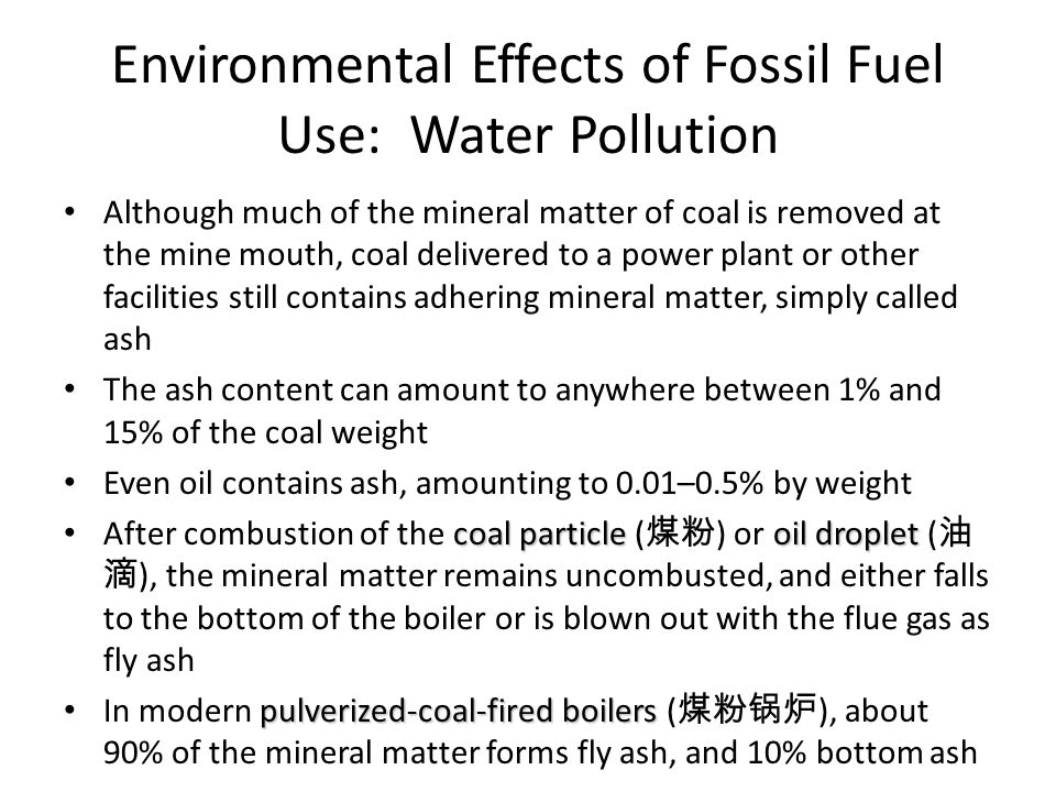 Environmental Effects of Fossil Fuel Use: Water Pollution Although much of the mineral matter of coal is removed at the mine mouth, coal delivered to a power plant or other facilities still contains adhering mineral matter, simply called ash The ash content can amount to anywhere between 1% and 15% of the coal weight Even oil contains ash, amounting to 0.01–0.5% by weight coal particle oil droplet After combustion of the coal particle ( 煤粉 ) or oil droplet ( 油 滴 ), the mineral matter remains uncombusted, and either falls to the bottom of the boiler or is blown out with the flue gas as fly ash pulverized-coal-fired boilers In modern pulverized-coal-fired boilers ( 煤粉锅炉 ), about 90% of the mineral matter forms fly ash, and 10% bottom ash