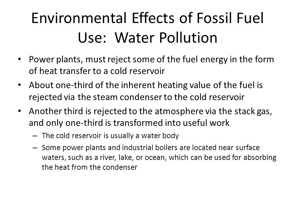 Power plants, must reject some of the fuel energy in the form of heat transfer to a cold reservoir About one-third of the inherent heating value of the fuel is rejected via the steam condenser to the cold reservoir Another third is rejected to the atmosphere via the stack gas, and only one-third is transformed into useful work – The cold reservoir is usually a water body – Some power plants and industrial boilers are located near surface waters, such as a river, lake, or ocean, which can be used for absorbing the heat from the condenser