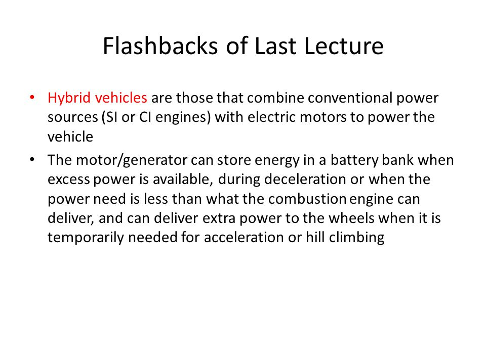 Flashbacks of Last Lecture Hybrid vehicles are those that combine conventional power sources (SI or CI engines) with electric motors to power the vehicle The motor/generator can store energy in a battery bank when excess power is available, during deceleration or when the power need is less than what the combustion engine can deliver, and can deliver extra power to the wheels when it is temporarily needed for acceleration or hill climbing