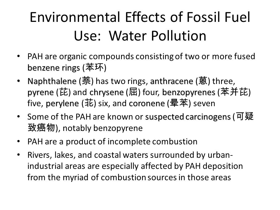 Environmental Effects of Fossil Fuel Use: Water Pollution benzene rings PAH are organic compounds consisting of two or more fused benzene rings ( 苯环 ) Naphthalene anthracene pyrene chrysene benzopyrenes perylene coronene Naphthalene ( 萘 ) has two rings, anthracene ( 蒽 ) three, pyrene ( 芘 ) and chrysene ( 屈 ) four, benzopyrenes ( 苯并芘 ) five, perylene ( 苝 ) six, and coronene ( 晕苯 ) seven suspected carcinogens Some of the PAH are known or suspected carcinogens ( 可疑 致癌物 ), notably benzopyrene PAH are a product of incomplete combustion Rivers, lakes, and coastal waters surrounded by urban- industrial areas are especially affected by PAH deposition from the myriad of combustion sources in those areas
