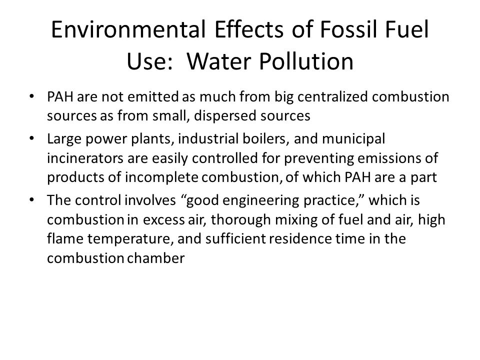 Environmental Effects of Fossil Fuel Use: Water Pollution PAH are not emitted as much from big centralized combustion sources as from small, dispersed sources Large power plants, industrial boilers, and municipal incinerators are easily controlled for preventing emissions of products of incomplete combustion, of which PAH are a part The control involves good engineering practice, which is combustion in excess air, thorough mixing of fuel and air, high flame temperature, and sufficient residence time in the combustion chamber
