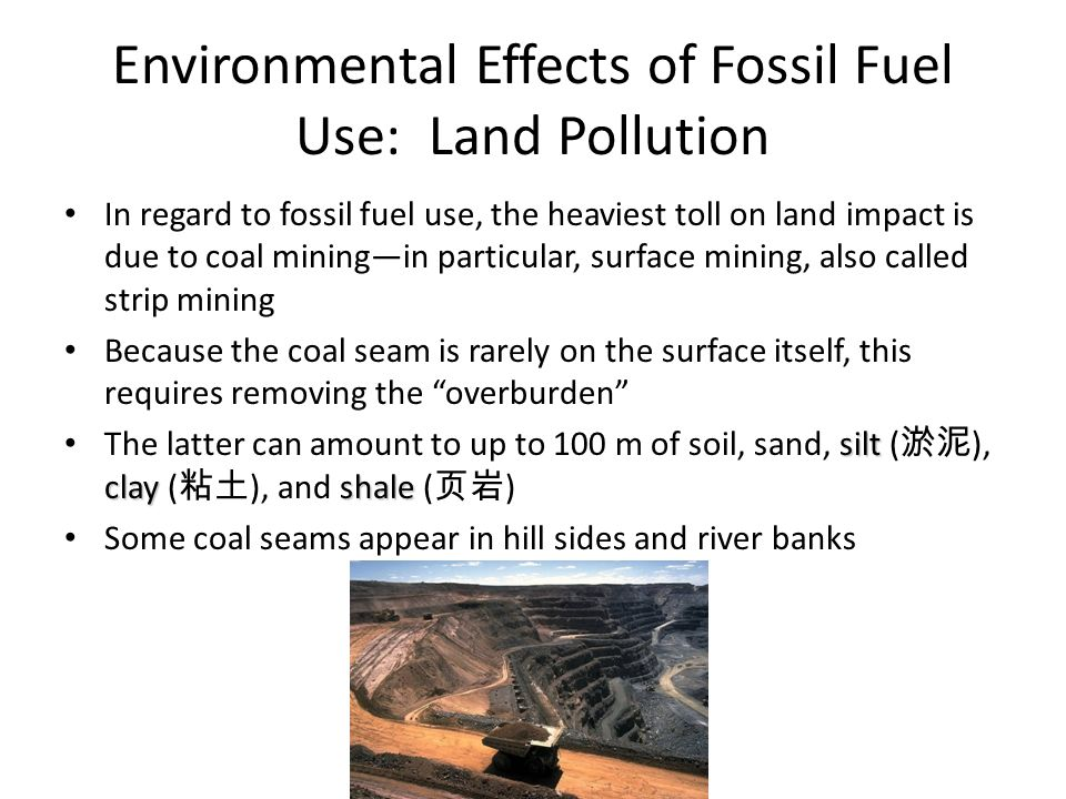 Environmental Effects of Fossil Fuel Use: Land Pollution In regard to fossil fuel use, the heaviest toll on land impact is due to coal mining—in particular, surface mining, also called strip mining Because the coal seam is rarely on the surface itself, this requires removing the overburden silt clay shale The latter can amount to up to 100 m of soil, sand, silt ( 淤泥 ), clay ( 粘土 ), and shale ( 页岩 ) Some coal seams appear in hill sides and river banks