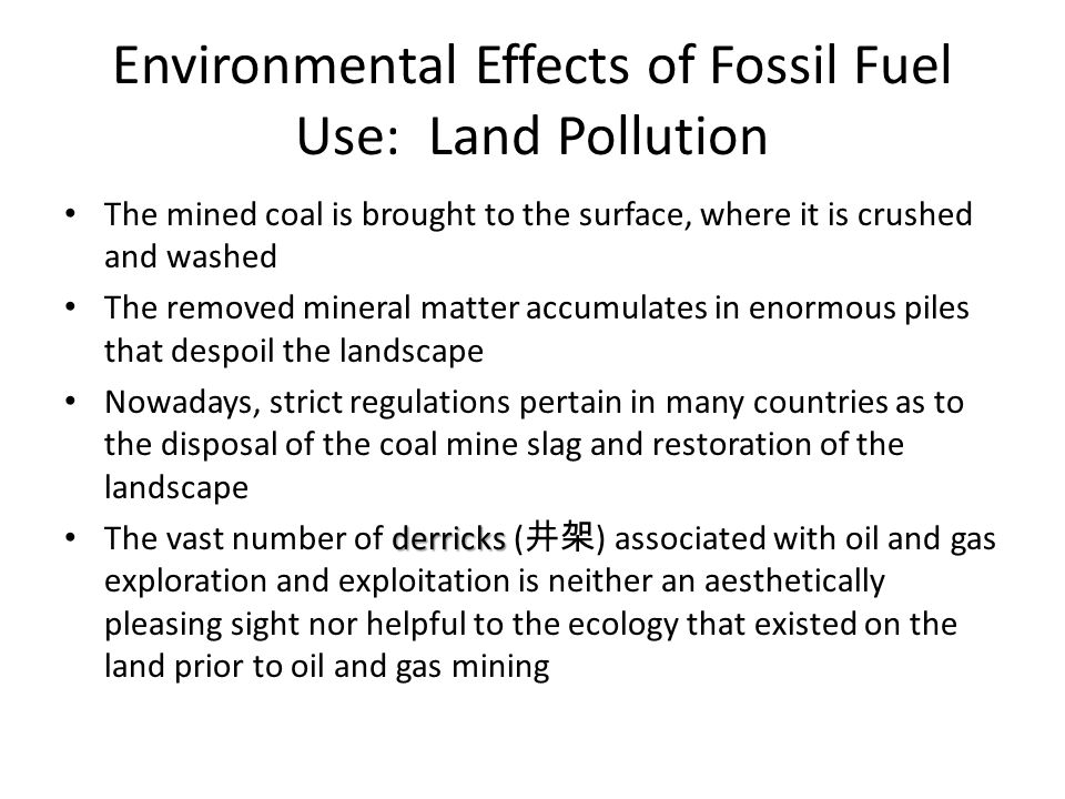 Environmental Effects of Fossil Fuel Use: Land Pollution The mined coal is brought to the surface, where it is crushed and washed The removed mineral matter accumulates in enormous piles that despoil the landscape Nowadays, strict regulations pertain in many countries as to the disposal of the coal mine slag and restoration of the landscape derricks The vast number of derricks ( 井架 ) associated with oil and gas exploration and exploitation is neither an aesthetically pleasing sight nor helpful to the ecology that existed on the land prior to oil and gas mining