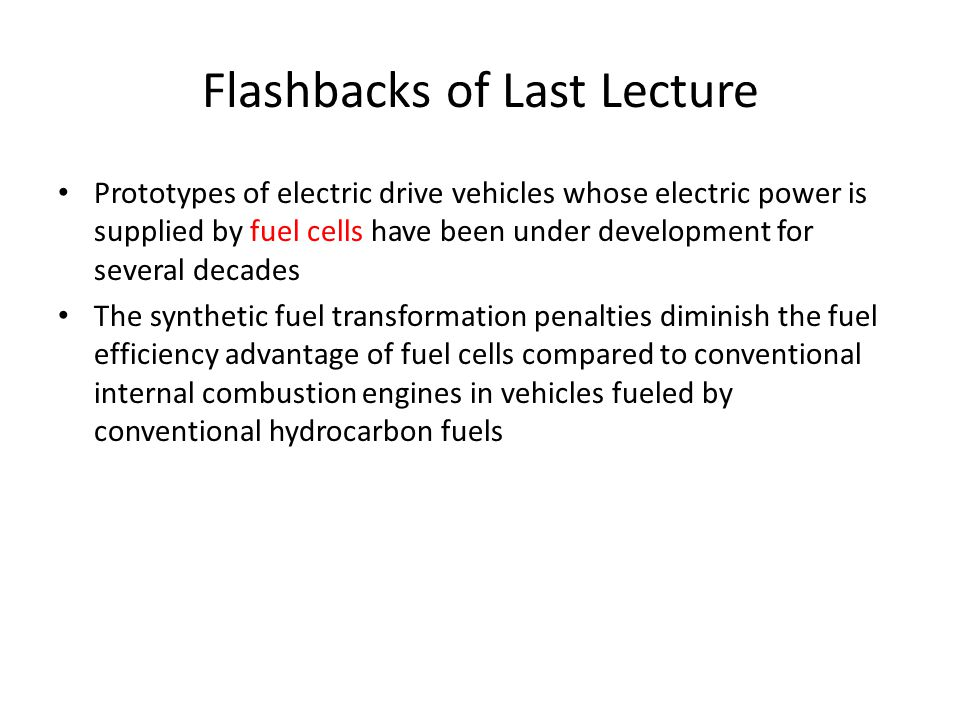 Flashbacks of Last Lecture Prototypes of electric drive vehicles whose electric power is supplied by fuel cells have been under development for several decades The synthetic fuel transformation penalties diminish the fuel efficiency advantage of fuel cells compared to conventional internal combustion engines in vehicles fueled by conventional hydrocarbon fuels